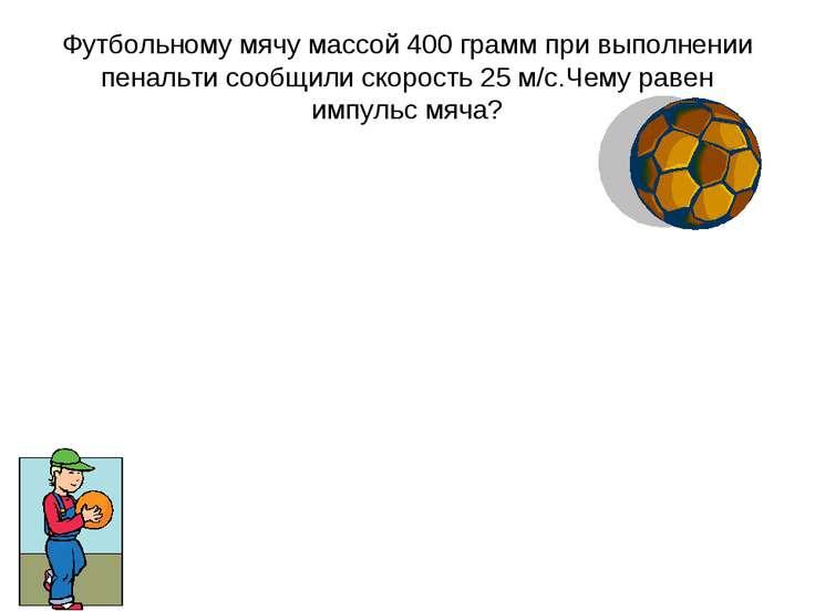 Футбольному мячу массой 400 грамм при выполнении пенальти сообщили скорость 2...