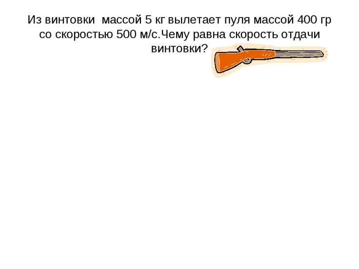 Из винтовки массой 5 кг вылетает пуля массой 400 гр со скоростью 500 м/с.Чему...