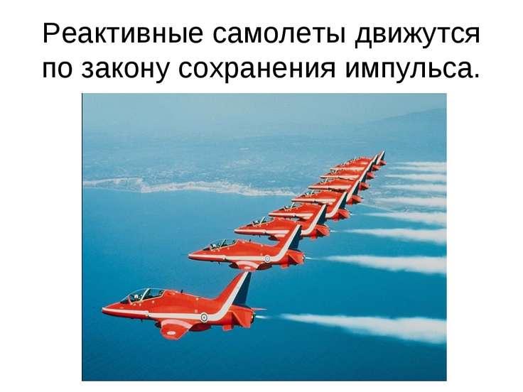 Реактивные самолеты движутся по закону сохранения импульса.