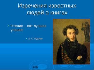 Изречения известных людей о книгах Чтение – вот лучшее учение! А. С. Пушкин 1326