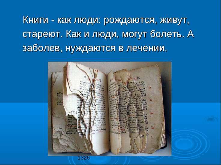 Книги - как люди: рождаются, живут, стареют. Как и люди, могут болеть. А забо...