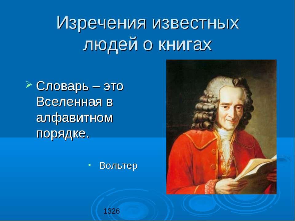 Словарь – это Вселенная в алфавитном порядке. Вольтер Изречения известных люд...