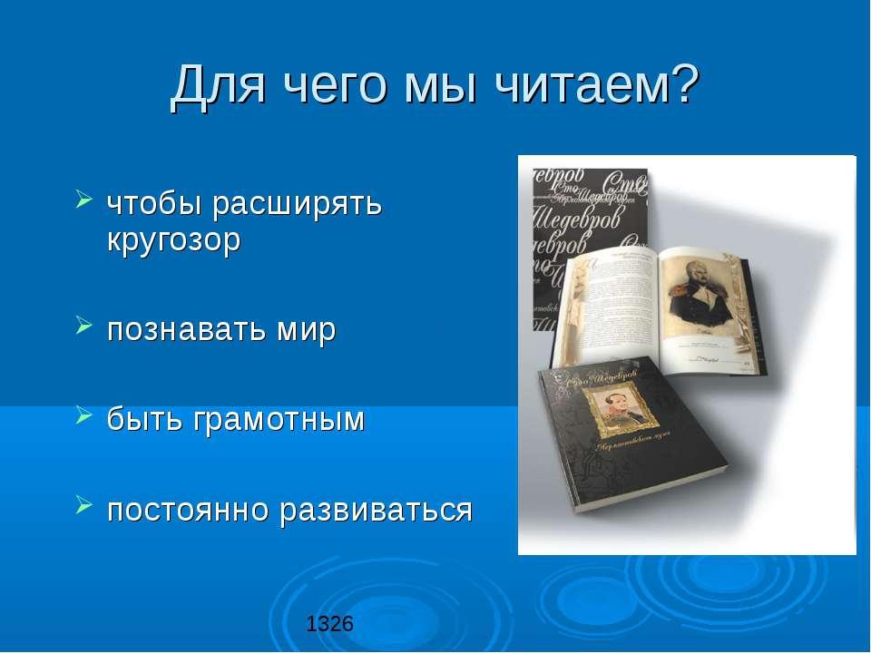 Для чего мы читаем? чтобы расширять кругозор познавать мир быть грамотным пос...