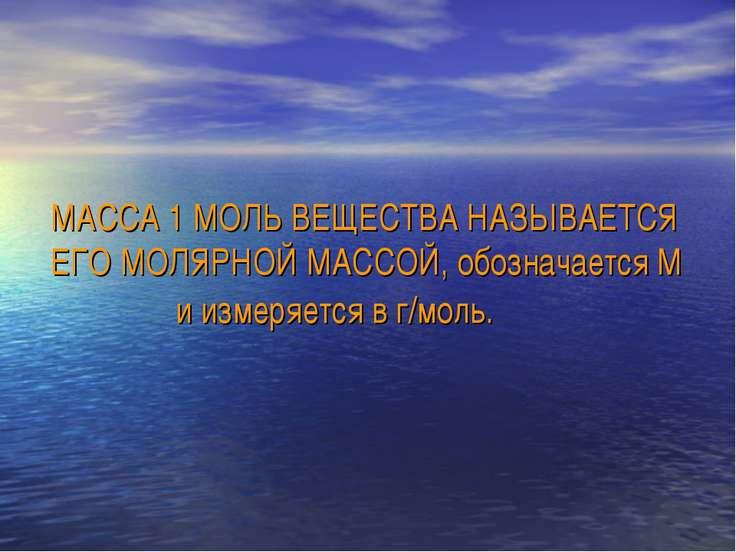 МАССА 1 МОЛЬ ВЕЩЕСТВА НАЗЫВАЕТСЯ ЕГО МОЛЯРНОЙ МАССОЙ, обозначается М и измеря...