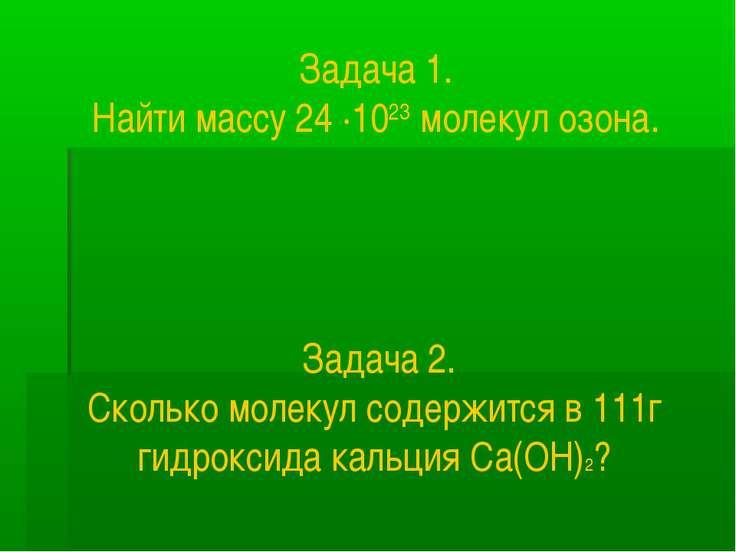 Задача 1. Найти массу 24 ∙1023 молекул озона. Задача 2. Сколько молекул содер...