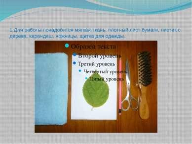 1.Для работы понадобится мягкая ткань, плотный лист бумаги, листик с дерева, ...