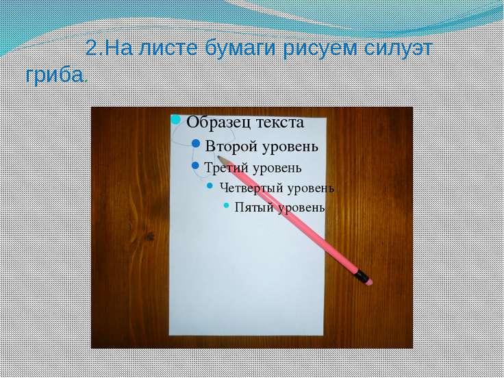 2.На листе бумаги рисуем силуэт гриба.