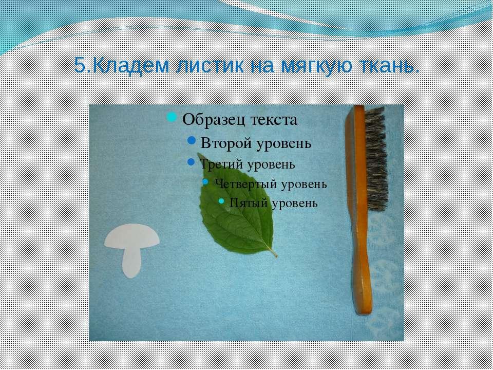 5.Кладем листик на мягкую ткань.
