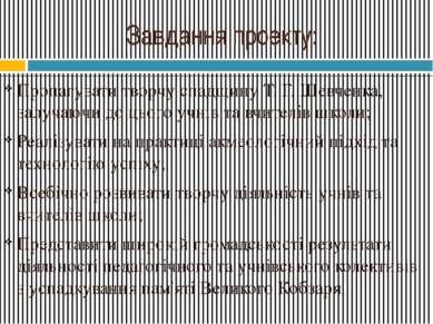 Завдання проекту: Пропагувати творчу спадщину Т. Г. Шевченка, залучаючи до ць...