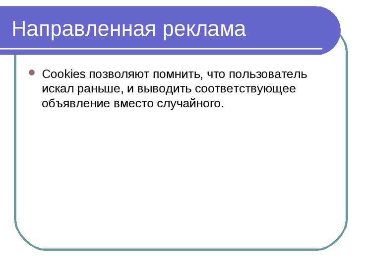 Направленная реклама Cookies позволяют помнить, что пользователь искал раньше...
