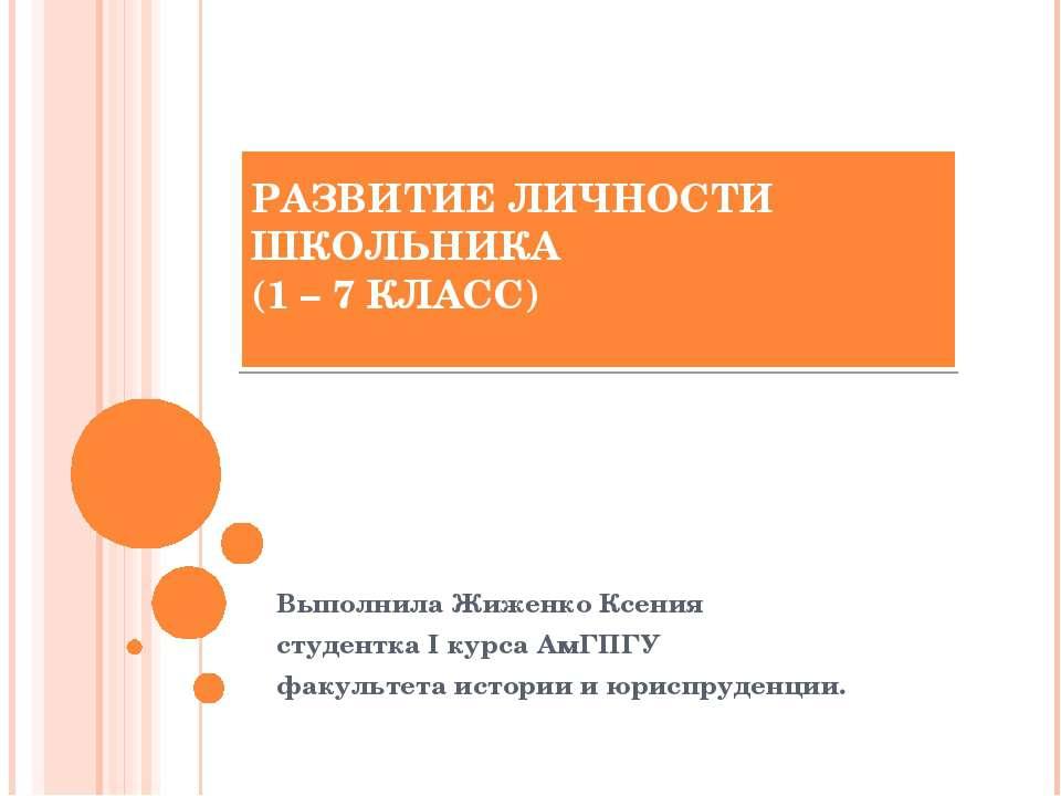 РАЗВИТИЕ ЛИЧНОСТИ ШКОЛЬНИКА (1 – 7 КЛАСС) Выполнила Жиженко Ксения студентка ...