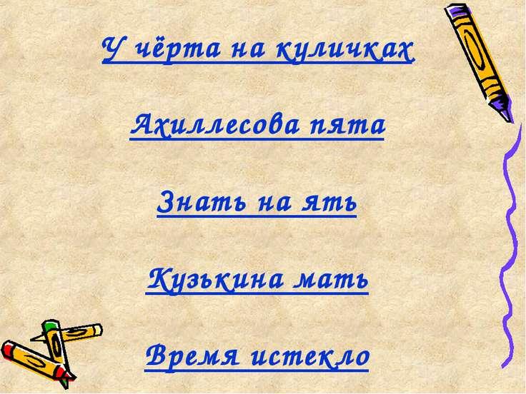 У чёрта на куличках Ахиллесова пята Знать на ять Кузькина мать Время истекло
