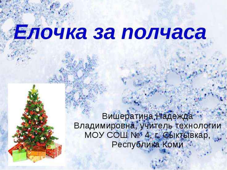 Елочка за полчаса Вишератина Надежда Владимировна, учитель технологии МОУ СОШ...