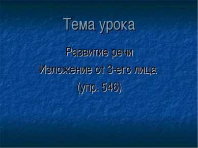 Тема урока Развитие речи Изложение от 3-его лица (упр. 546)