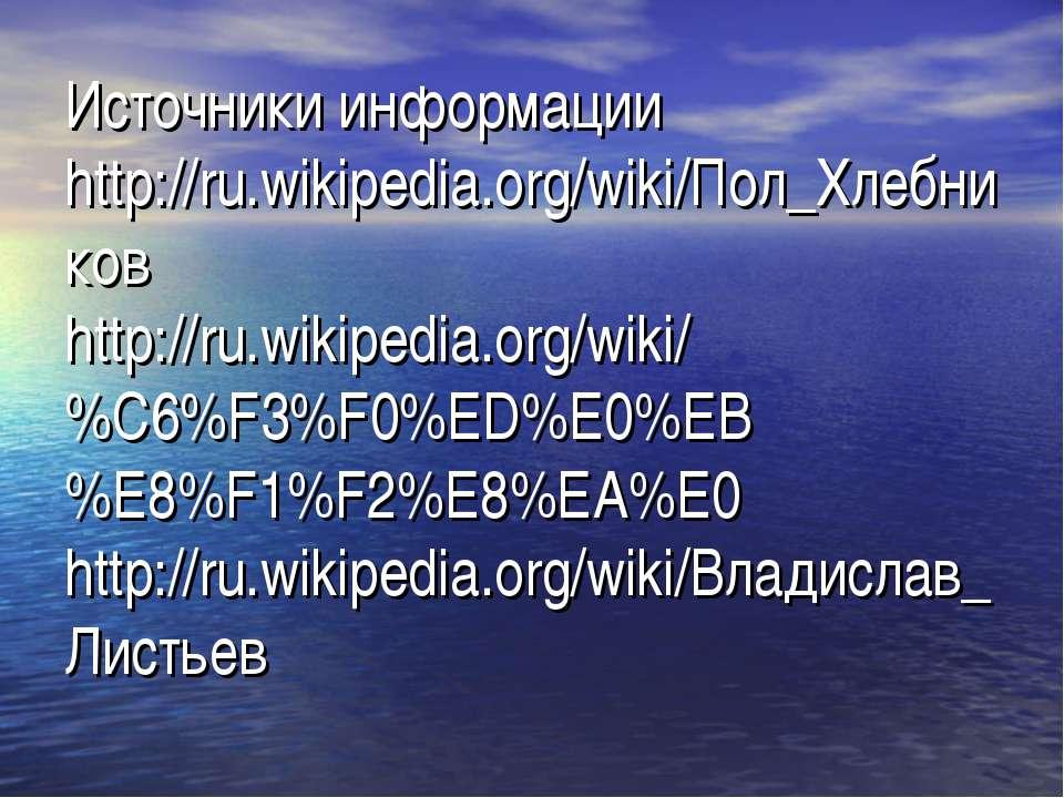 Источники информации http://ru.wikipedia.org/wiki/Пол_Хлебников http://ru.wik...