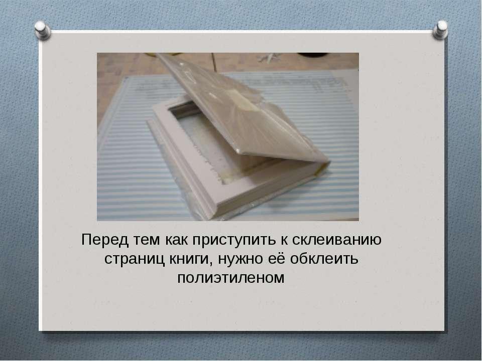 Перед тем как приступить к склеиванию страниц книги, нужно её обклеить полиэт...