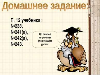 П. 12 учебника; №238, №241(а), №242(а), №243. До скорой встречи на следующем ...