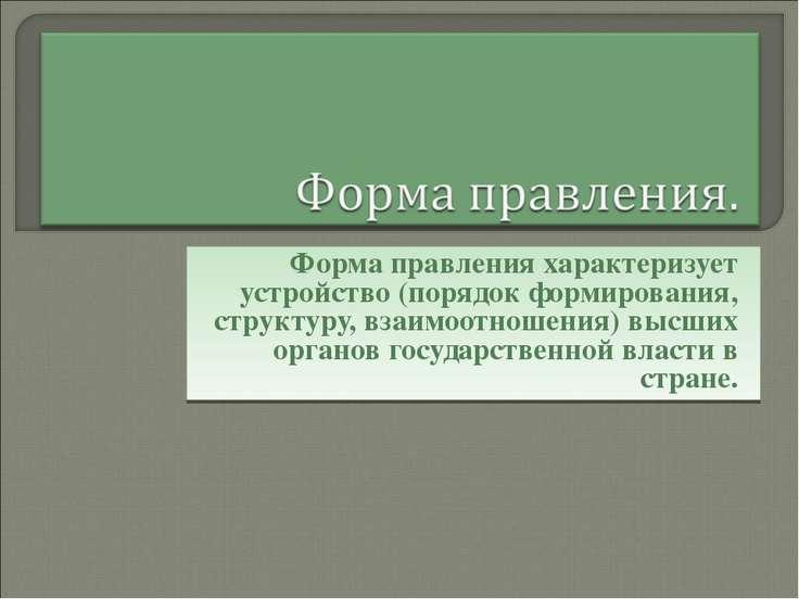 Форма правления характеризует устройство (порядок формирования, структуру, вз...