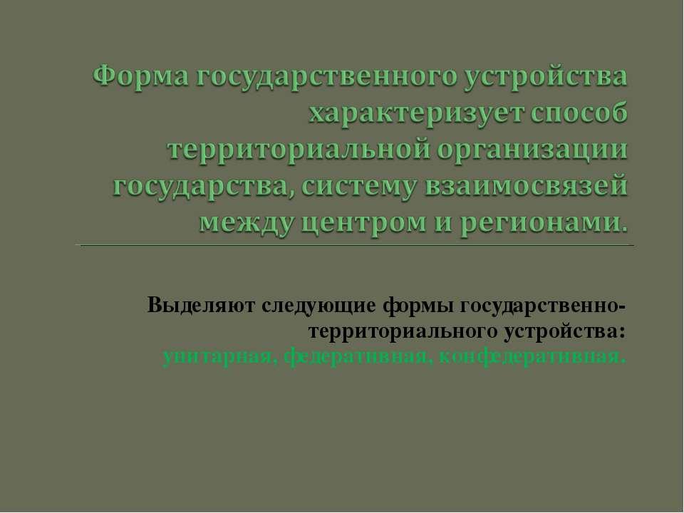 Выделяют следующие формы государственно-территориального устройства: унитарна...