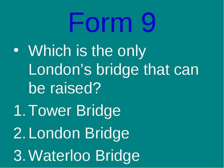 Form 9 Which is the only London's bridge that can be raised? Tower Bridge Lon...