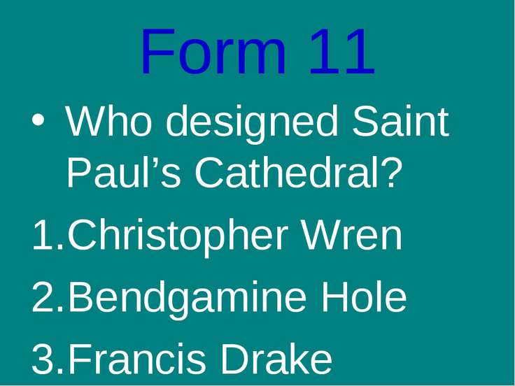 Form 11 Who designed Saint Paul's Cathedral? Christopher Wren Bendgamine Hole...