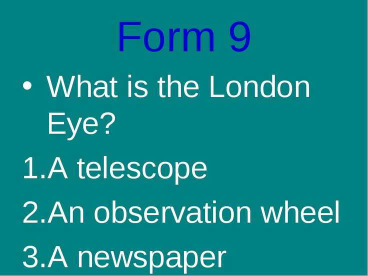 Form 9 What is the London Eye? A telescope An observation wheel A newspaper