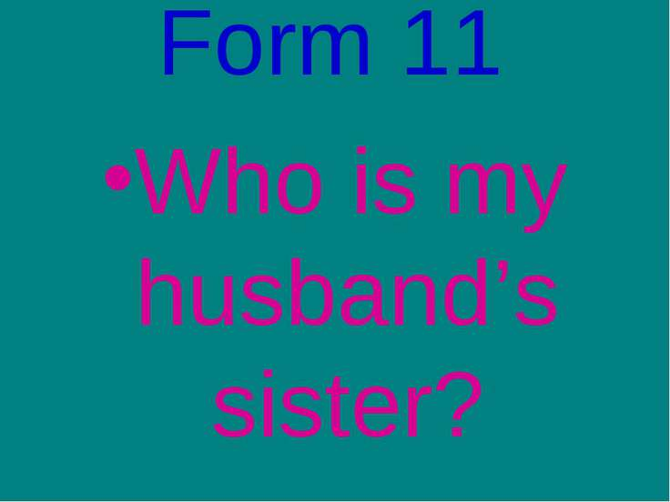 Form 11 Who is my husband's sister?
