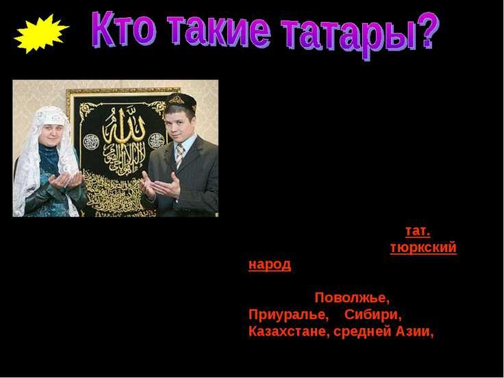 Татары (самоназвание тат. татарлар, tatarlar) – тюркский народ, живущий в цен...