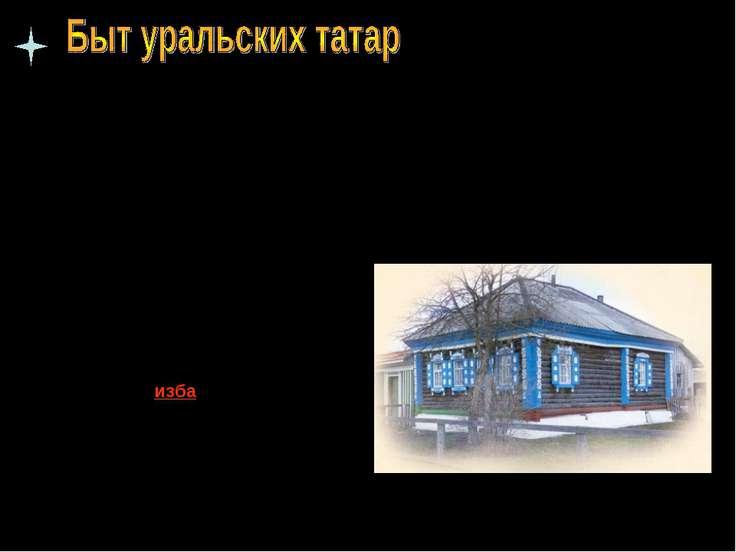 Традиционным жилищем татар Среднего Поволжья и Приуралья была срубная изба , ...