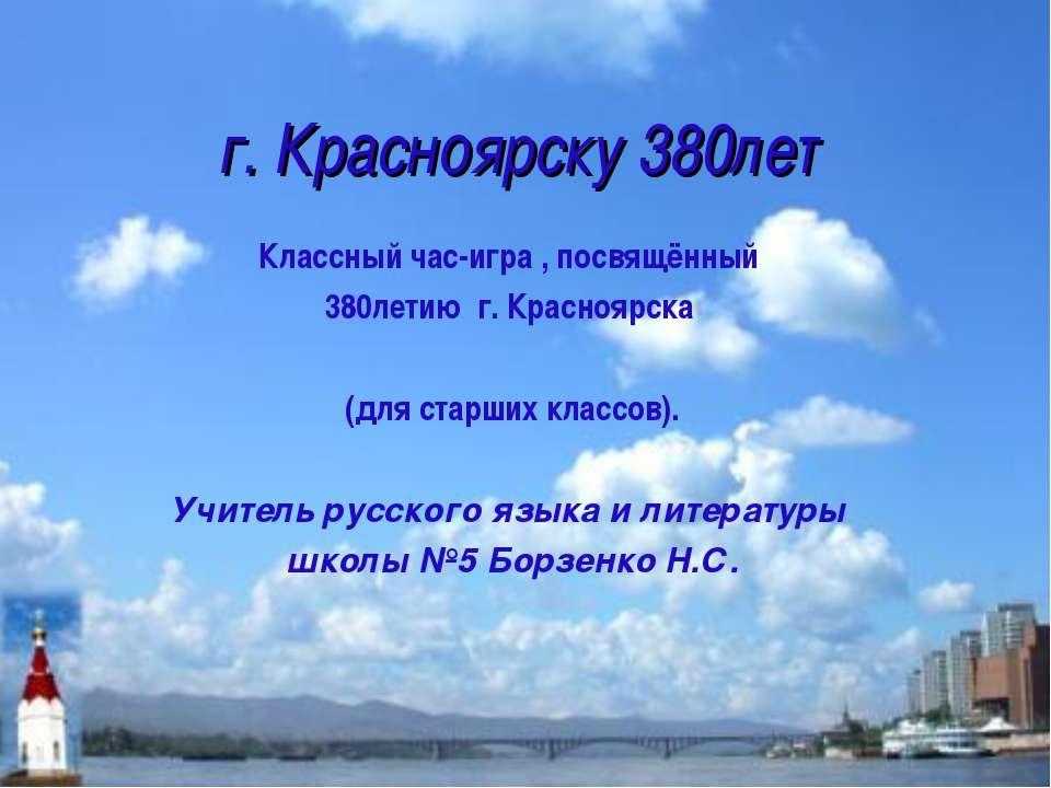 г. Красноярску 380лет Классный час-игра , посвящённый 380летию г. Красноярска...