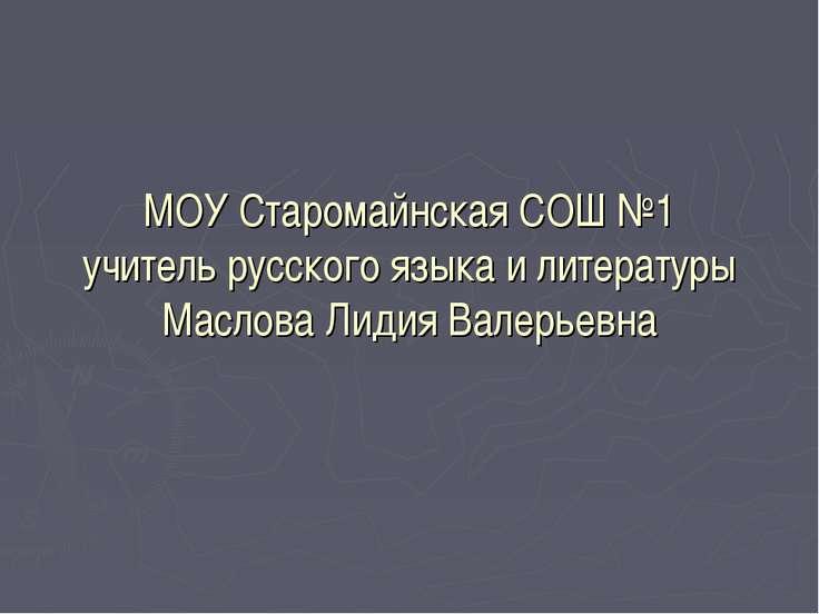 МОУ Старомайнская СОШ №1 учитель русского языка и литературы Маслова Лидия Ва...