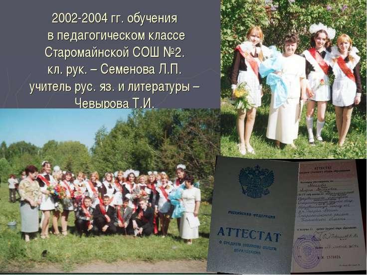 2002-2004 гг. обучения в педагогическом классе Старомайнской СОШ №2. кл. рук....