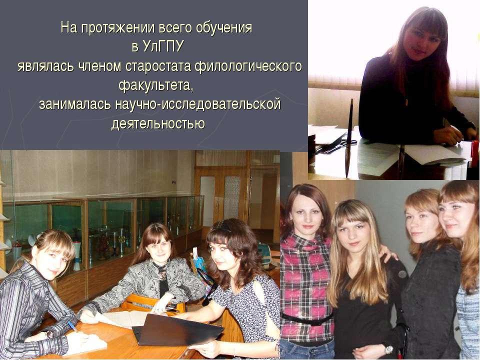 На протяжении всего обучения в УлГПУ являлась членом старостата филологическо...