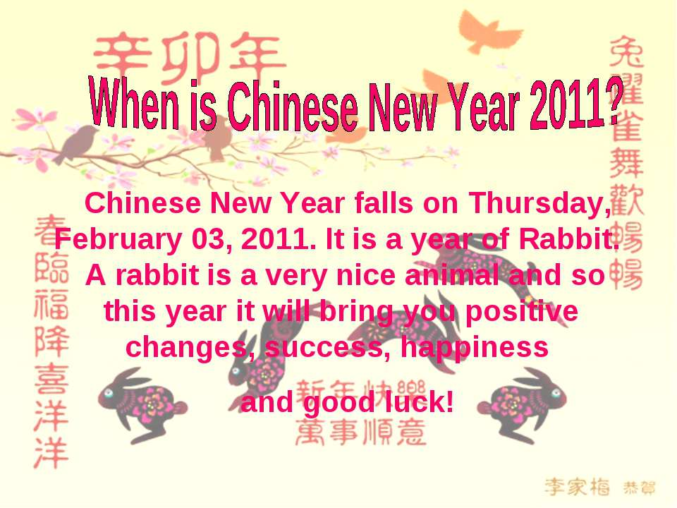 Chinese New Year falls on Thursday, February 03, 2011. It is a year of Rabbit...