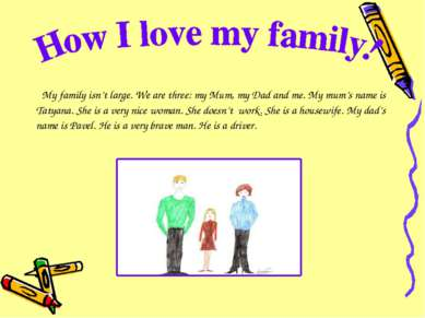 My family isn't large. We are three: my Mum, my Dad and me. My mum's name is ...