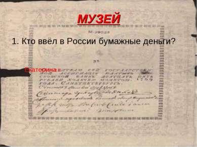 МУЗЕЙ 1. Кто ввёл в России бумажные деньги? Екатерина II