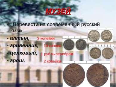 МУЗЕЙ 4. Перевести на современный русский язык: - алтын, - гривенник, - целко...