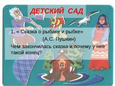 ДЕТСКИЙ САД 1. « Сказка о рыбаке и рыбке» (А.С. Пушкин) Чем закончилась сказк...