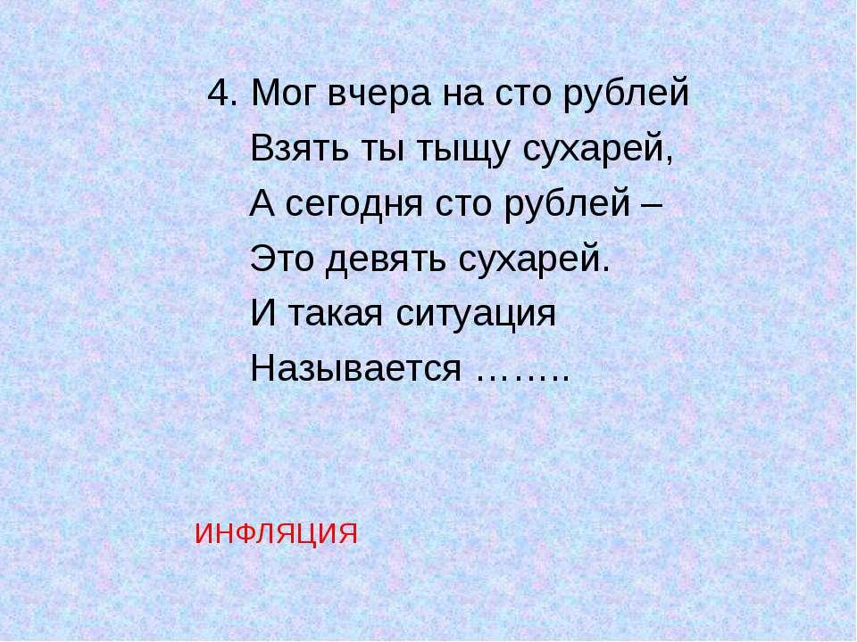 4. Мог вчера на сто рублей Взять ты тыщу сухарей, А сегодня сто рублей – Это ...