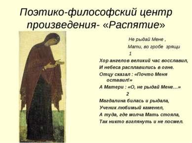 Поэтико-философский центр произведения- «Распятие» Не рыдай Мене , Мати, во г...