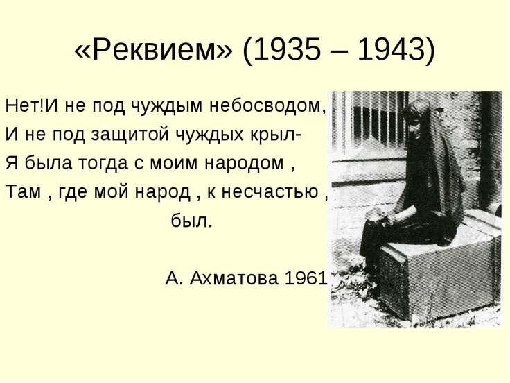 «Реквием» (1935 – 1943) Нет!И не под чуждым небосводом, И не под защитой чужд...