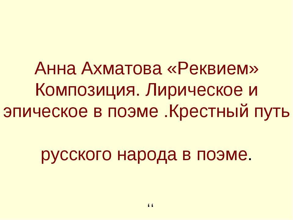 Анна Ахматова «Реквием» Композиция. Лирическое и эпическое в поэме .Крестный ...