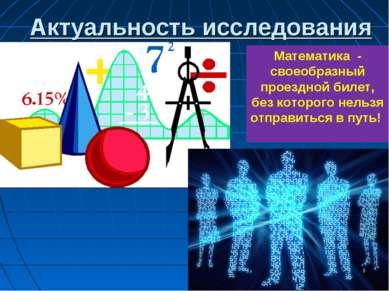 Актуальность исследования * Математика - своеобразный проездной билет, без ко...