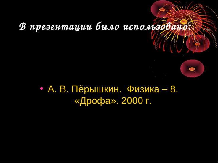 В презентации было использовано: А. В. Пёрышкин. Физика – 8. «Дрофа». 2000 г.