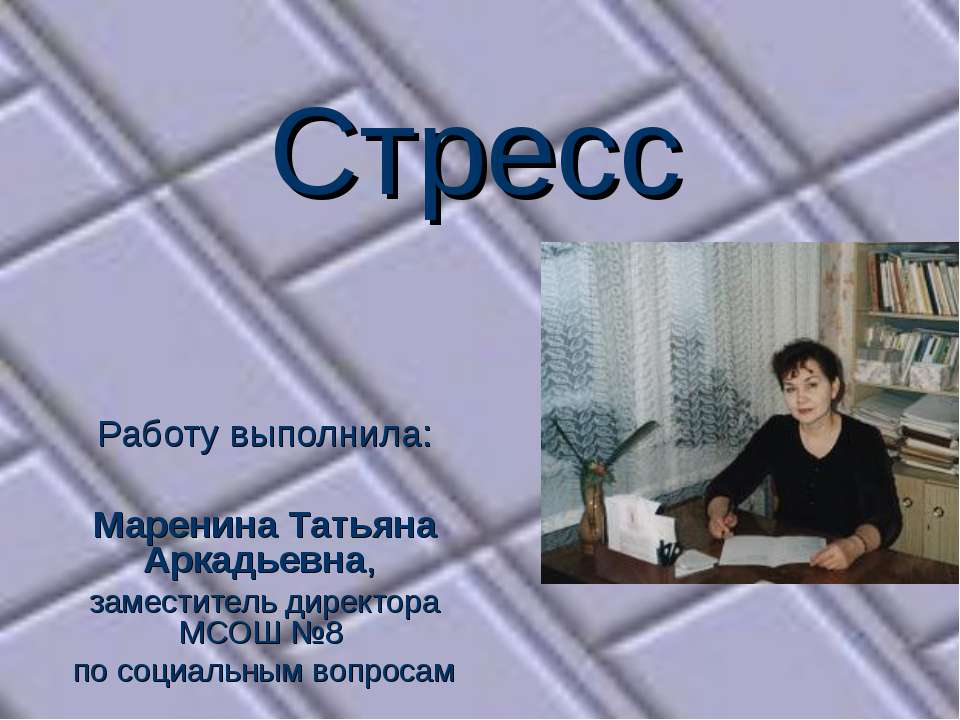 Стресс Работу выполнила: Маренина Татьяна Аркадьевна, заместитель директора М...