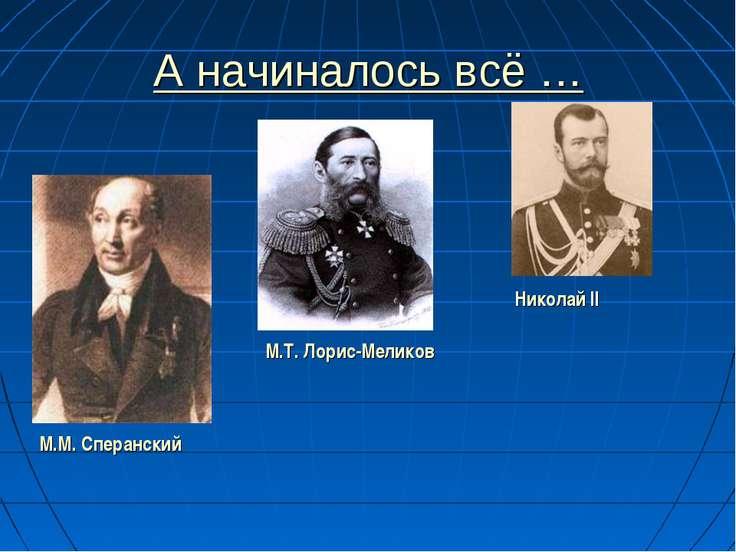 А начиналось всё … М.М. Сперанский М.Т. Лорис-Меликов Николай II