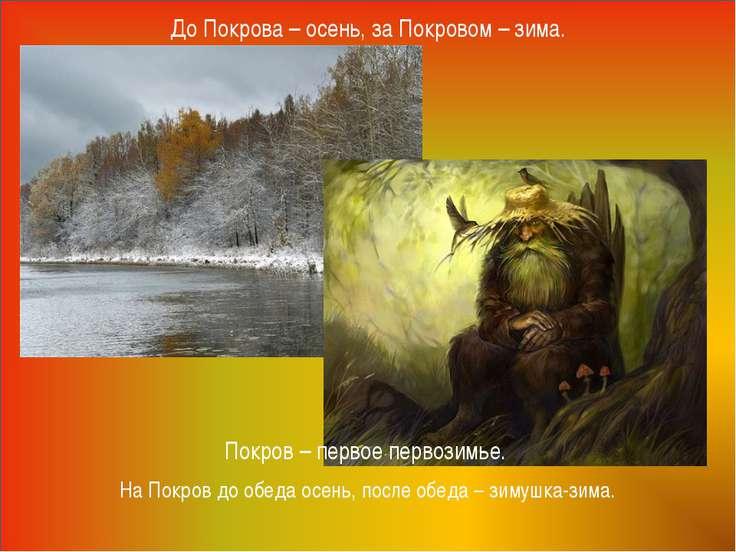 До Покрова – осень, за Покровом – зима. Покров – первое первозимье. На Покров...
