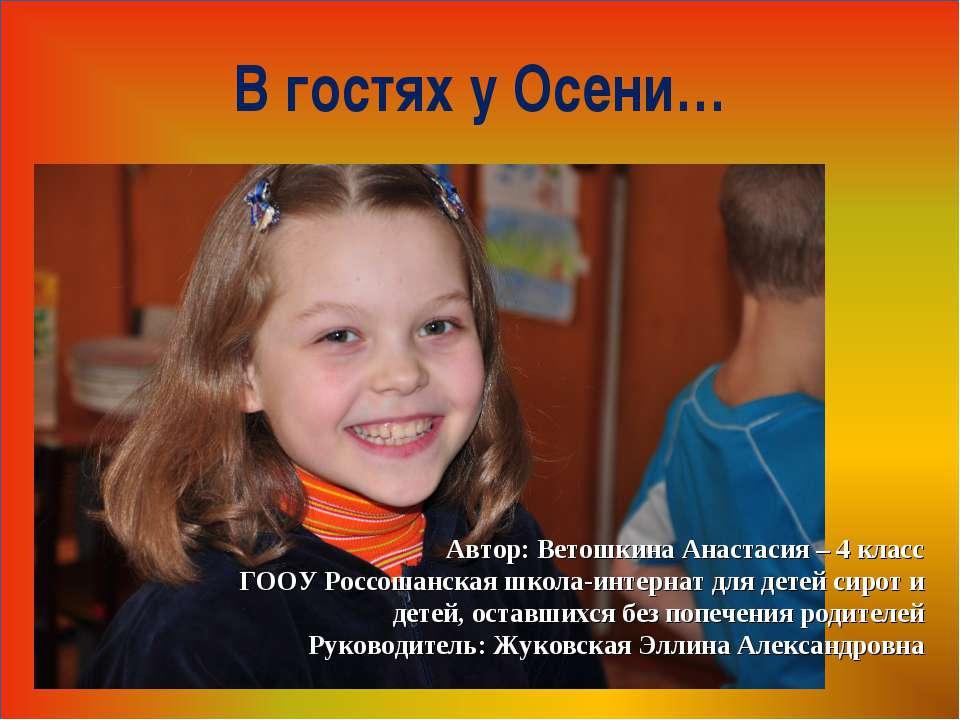 Автор: Ветошкина Анастасия – 4 класс ГООУ Россошанская школа-интернат для дет...