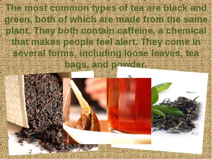 The most common types of tea are black and green, both of which are made from...