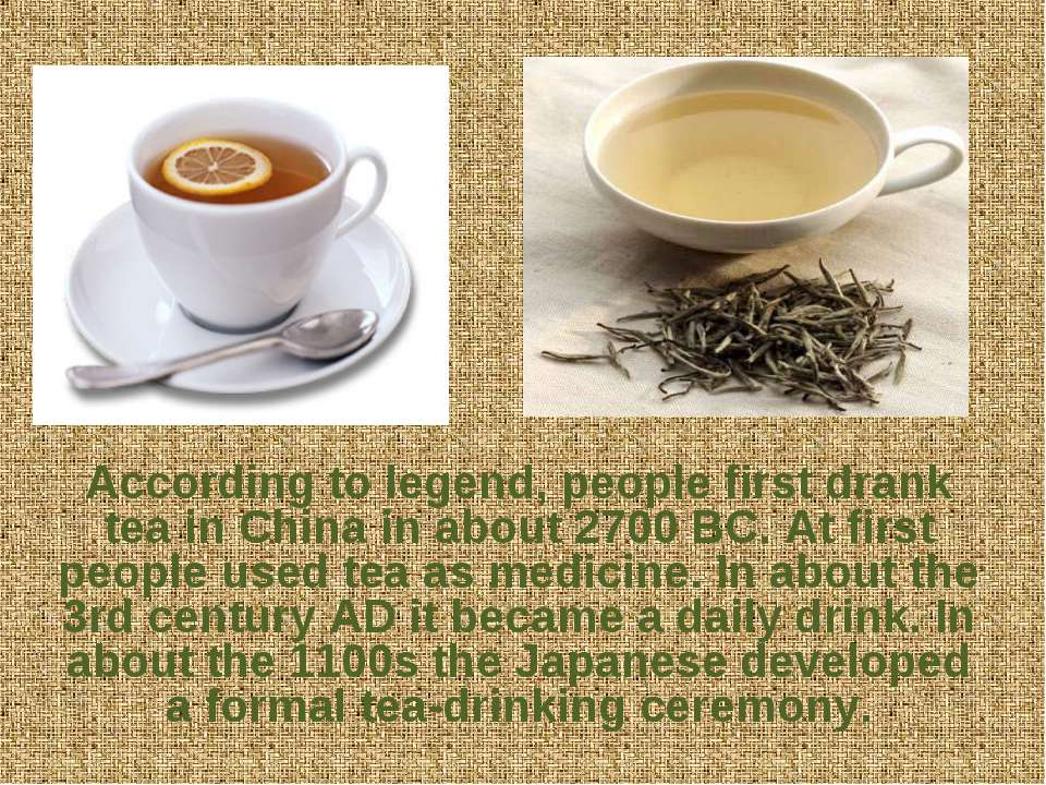 According to legend, people first drank tea in China in about 2700 BC. At fir...